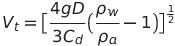 {V}_{t} =   big[  frac{4gD}{3C_{d} }   big( frac{  rho _{w} }{rho _{a} } - 1 big) big]  ^{ frac{1}{2} }